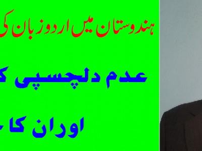 ہندوستان میں اردو زبان کی موجودہ صورتحال، عدم دلچسپی کے اسباب اوران کا حل  ۔۔۔۔ آز:  ڈاکٹر سید ابوذر کمال الدین